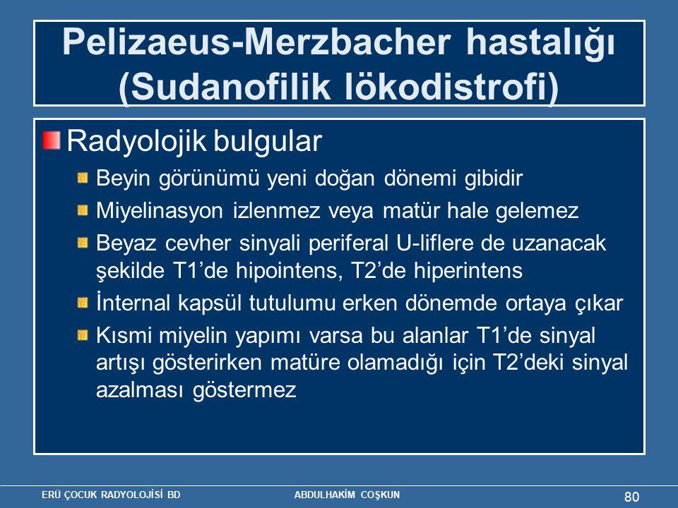 ERÜ ÇOCUK RADYOLOJİSİ BD ABDULHAKİM COŞKUN Pelizaeus-Merzbacher hastalığı (Sudanofilik lökodistrofi) Radyolojik bulgular Beyin görünümü yeni doğan dönemi gibidir Miyelinasyon izlenmez veya matür hale gelemez Beyaz cevher sinyali periferal U-liflere de uzanacak şekilde T1'de hipointens, T2'de hiperintens İnternal kapsül tutulumu erken dönemde ortaya çıkar Kısmi miyelin yapımı varsa bu alanlar T1'de sinyal artışı gösterirken matüre olamadığı için T2'deki sinyal azalması göstermez 80