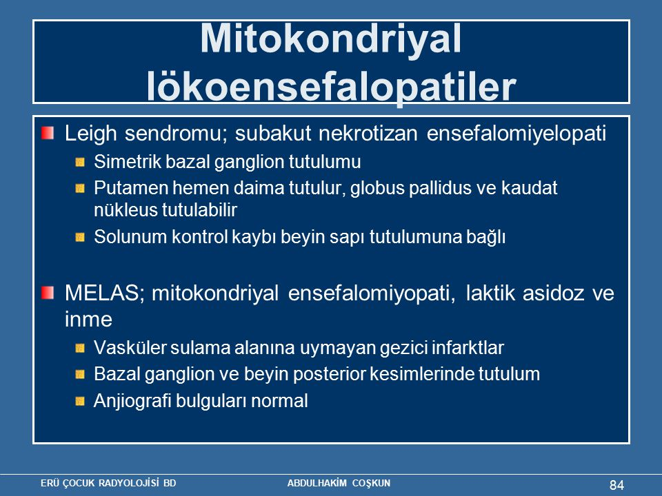 ERÜ ÇOCUK RADYOLOJİSİ BD ABDULHAKİM COŞKUN Mitokondriyal lökoensefalopatiler Leigh sendromu; subakut nekrotizan ensefalomiyelopati Simetrik bazal ganglion tutulumu Putamen hemen daima tutulur, globus pallidus ve kaudat nükleus tutulabilir Solunum kontrol kaybı beyin sapı tutulumuna bağlı MELAS; mitokondriyal ensefalomiyopati, laktik asidoz ve inme Vasküler sulama alanına uymayan gezici infarktlar Bazal ganglion ve beyin posterior kesimlerinde tutulum Anjiografi bulguları normal 84