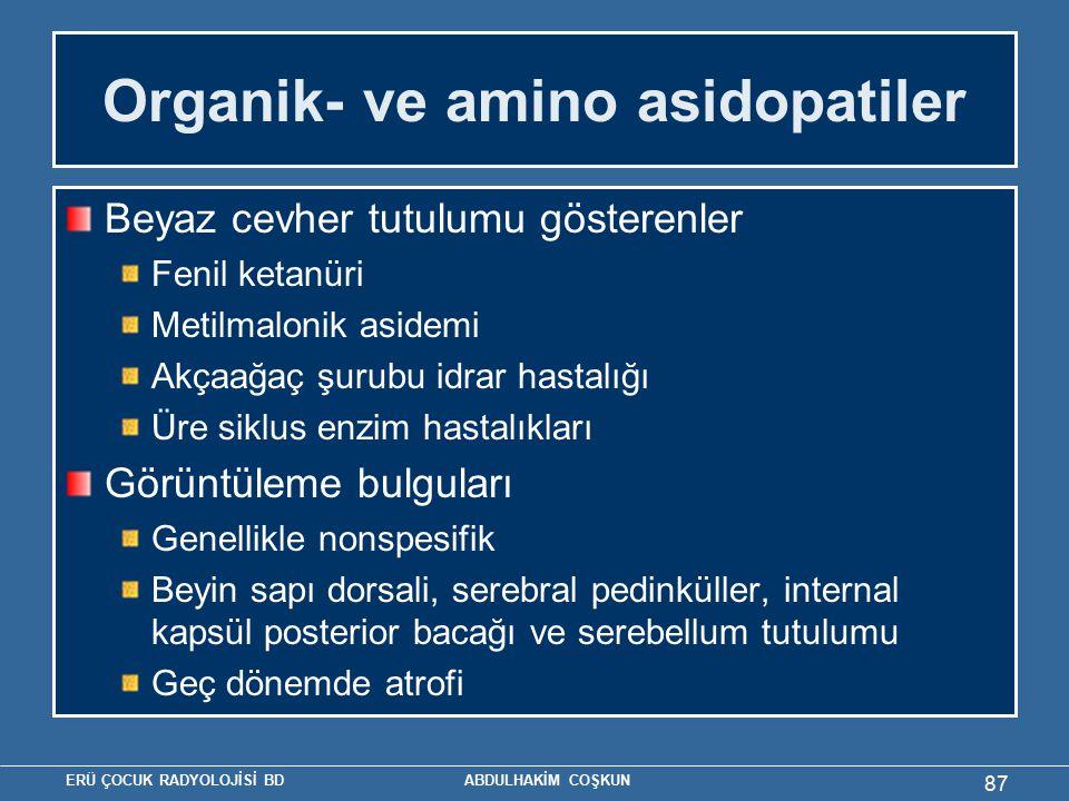 ERÜ ÇOCUK RADYOLOJİSİ BD ABDULHAKİM COŞKUN Organik- ve amino asidopatiler Beyaz cevher tutulumu gösterenler Fenil ketanüri Metilmalonik asidemi Akçaağaç şurubu idrar hastalığı Üre siklus enzim hastalıkları Görüntüleme bulguları Genellikle nonspesifik Beyin sapı dorsali, serebral pedinküller, internal kapsül posterior bacağı ve serebellum tutulumu Geç dönemde atrofi 87