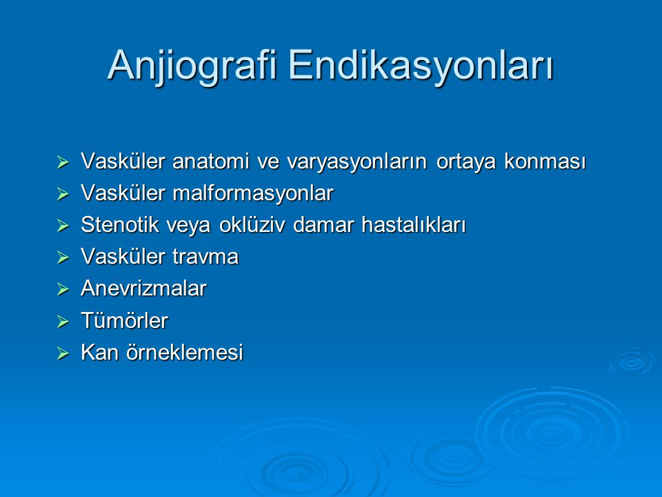 Anjiografi Endikasyonları  Vasküler anatomi ve varyasyonların ortaya konması  Vasküler malformasyonlar  Stenotik veya oklüziv damar hastalıkları  Vasküler travma  Anevrizmalar  Tümörler  Kan örneklemesi
