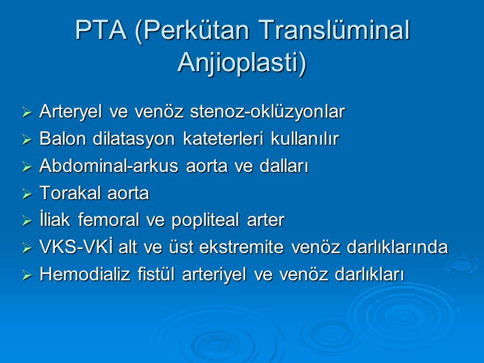 PTA (Perkütan Translüminal Anjioplasti)  Arteryel ve venöz stenoz-oklüzyonlar  Balon dilatasyon kateterleri kullanılır  Abdominal-arkus aorta ve dalları  Torakal aorta  İliak femoral ve popliteal arter  VKS-VKİ alt ve üst ekstremite venöz darlıklarında  Hemodializ fistül arteriyel ve venöz darlıkları