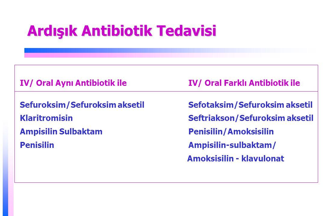 Ardışık Antibiotik Tedavisi IV/ Oral Aynı Antibiotik ile IV/ Oral Farklı Antibiotik ile Sefuroksim/Sefuroksim aksetil Sefotaksim/Sefuroksim aksetil Klaritromisin Seftriakson/Sefuroksim aksetil Ampisilin Sulbaktam Penisilin/Amoksisilin Penisilin Ampisilin-sulbaktam/ Amoksisilin - klavulonat