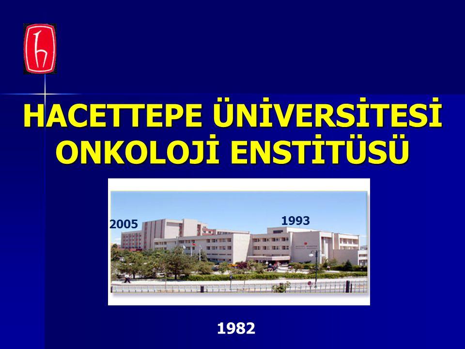 HACETTEPE ÜNİVERSİTESİ ONKOLOJİ ENSTİTÜSÜ Hacettepe Üniversitesi Onkoloji Enstitüsü 1982 1993 2005