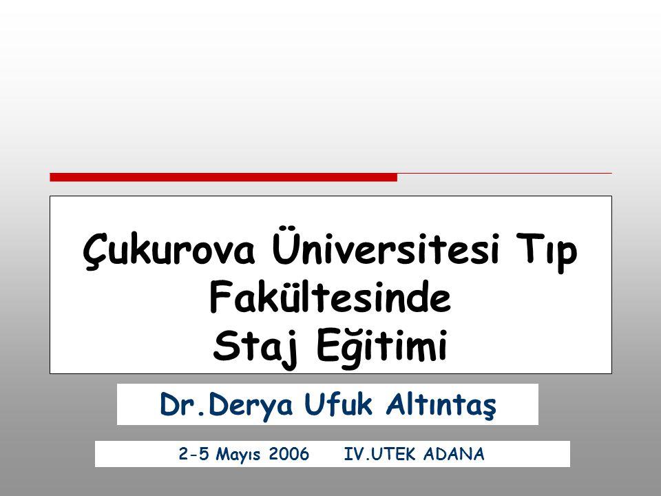 Çukurova Üniversitesi Tıp Fakültesinde Staj Eğitimi Dr.Derya Ufuk Altıntaş 2-5 Mayıs 2006 IV.UTEK ADANA
