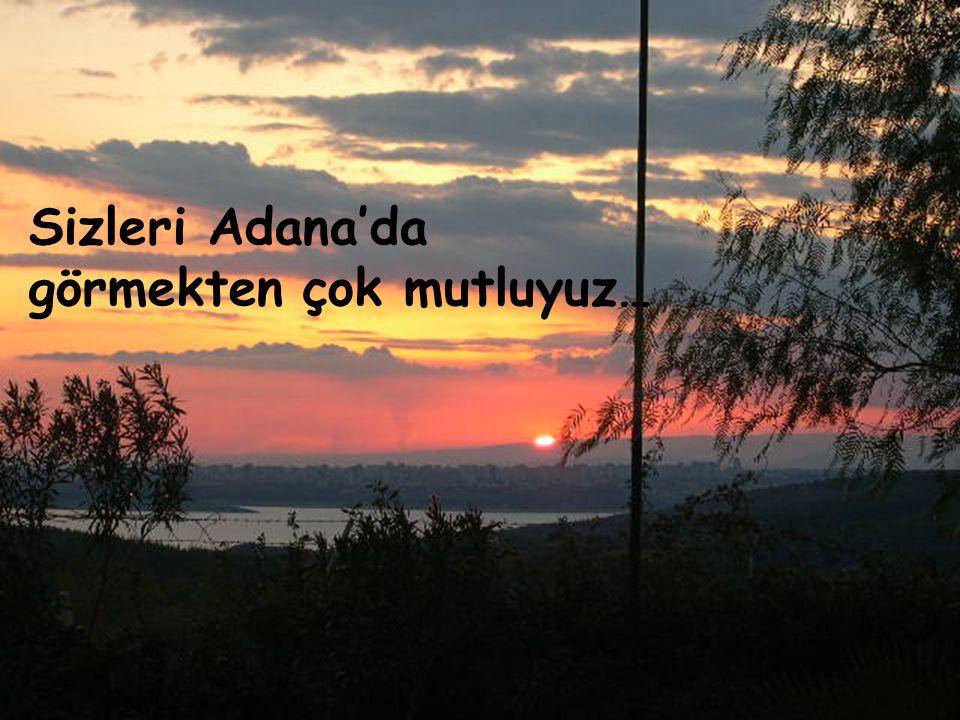Sizleri Adana'da görmekten çok mutluyuz…