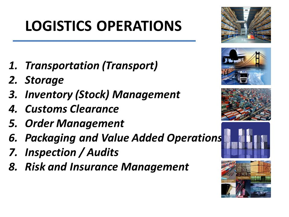 LOGISTICS OPERATIONS 1.Transportation (Transport) 2.Storage 3.Inventory (Stock) Management 4.Customs Clearance 5.Order Management 6.Packaging and Value Added Operations 7.Inspection / Audits 8.Risk and Insurance Management