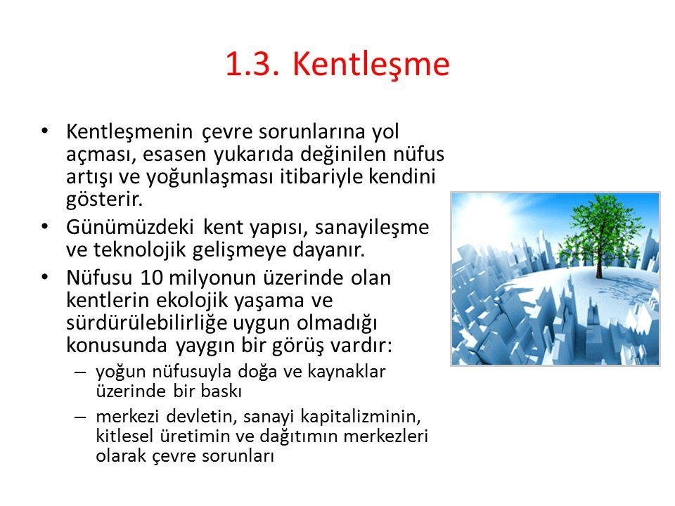 1.3.Kentleşme Kentleşmenin çevre sorunlarına yol açması, esasen yukarıda değinilen nüfus artışı ve yoğunlaşması itibariyle kendini gösterir. Günümüzde