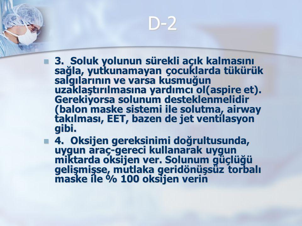 D-2 3. Soluk yolunun sürekli açık kalmasını sağla, yutkunamayan çocuklarda tükürük salgılarının ve varsa kusmuğun uzaklaştırılmasına yardımcı ol(aspir
