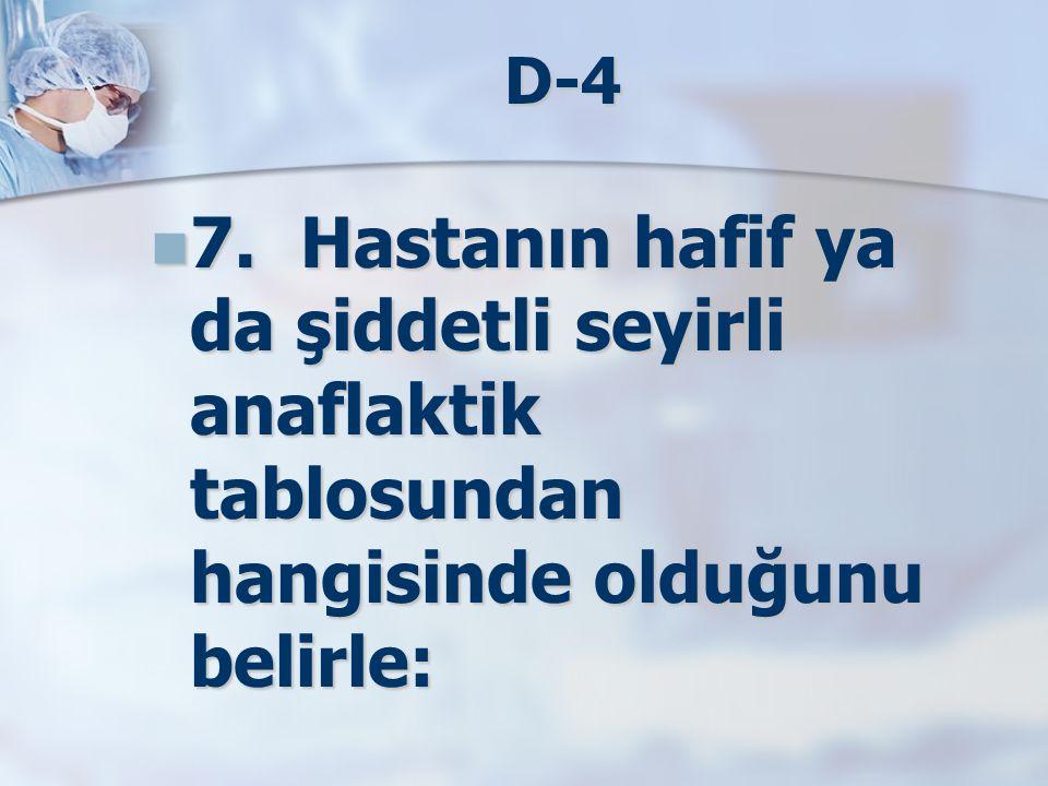 D-4 7. Hastanın hafif ya da şiddetli seyirli anaflaktik tablosundan hangisinde olduğunu belirle: 7. Hastanın hafif ya da şiddetli seyirli anaflaktik t