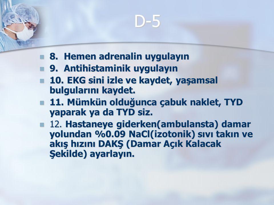 D-5 8. Hemen adrenalin uygulayın 8. Hemen adrenalin uygulayın 9. Antihistaminik uygulayın 9. Antihistaminik uygulayın 10. EKG sini izle ve kaydet, yaş