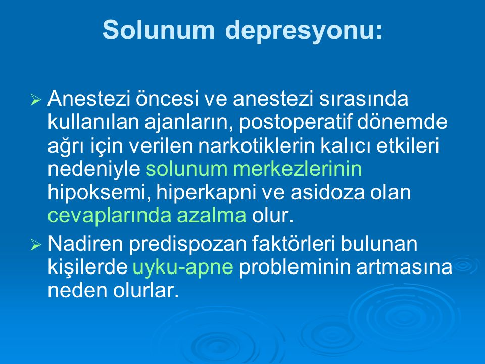 Solunum depresyonu:   Anestezi öncesi ve anestezi sırasında kullanılan ajanların, postoperatif dönemde ağrı için verilen narkotiklerin kalıcı etkileri nedeniyle solunum merkezlerinin hipoksemi, hiperkapni ve asidoza olan cevaplarında azalma olur.
