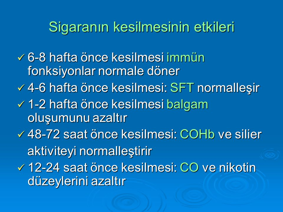 Sigaranın kesilmesinin etkileri 6-8 hafta önce kesilmesi immün fonksiyonlar normale döner 6-8 hafta önce kesilmesi immün fonksiyonlar normale döner 4-6 hafta önce kesilmesi: SFT normalleşir 4-6 hafta önce kesilmesi: SFT normalleşir 1-2 hafta önce kesilmesi balgam oluşumunu azaltır 1-2 hafta önce kesilmesi balgam oluşumunu azaltır 48-72 saat önce kesilmesi: COHb ve silier 48-72 saat önce kesilmesi: COHb ve silier aktiviteyi normalleştirir aktiviteyi normalleştirir 12-24 saat önce kesilmesi: CO ve nikotin düzeylerini azaltır 12-24 saat önce kesilmesi: CO ve nikotin düzeylerini azaltır