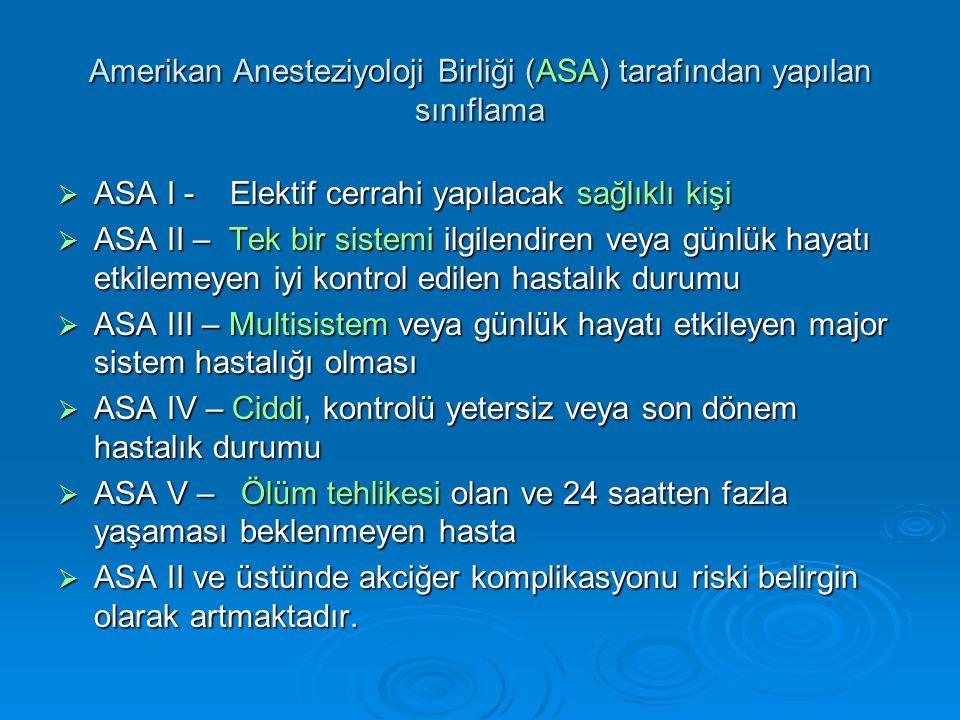 Amerikan Anesteziyoloji Birliği (ASA) tarafından yapılan sınıflama  ASA I - Elektif cerrahi yapılacak sağlıklı kişi  ASA II – Tek bir sistemi ilgilendiren veya günlük hayatı etkilemeyen iyi kontrol edilen hastalık durumu  ASA III – Multisistem veya günlük hayatı etkileyen major sistem hastalığı olması  ASA IV – Ciddi, kontrolü yetersiz veya son dönem hastalık durumu  ASA V – Ölüm tehlikesi olan ve 24 saatten fazla yaşaması beklenmeyen hasta  ASA II ve üstünde akciğer komplikasyonu riski belirgin olarak artmaktadır.