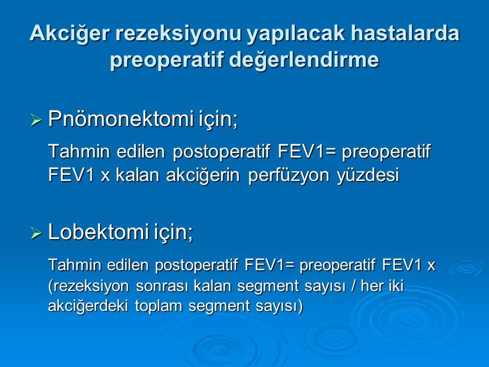  Pnömonektomi için; Tahmin edilen postoperatif FEV1= preoperatif FEV1 x kalan akciğerin perfüzyon yüzdesi  Lobektomi için; Tahmin edilen postoperatif FEV1= preoperatif FEV1 x (rezeksiyon sonrası kalan segment sayısı / her iki akciğerdeki toplam segment sayısı) Akciğer rezeksiyonu yapılacak hastalarda preoperatif değerlendirme