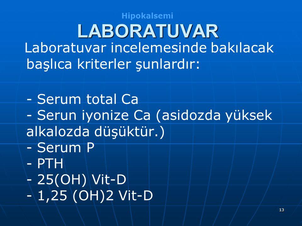13 Laboratuvar incelemesinde bakılacak başlıca kriterler şunlardır: - Serum total Ca - Serun iyonize Ca (asidozda yüksek alkalozda düşüktür.) - Serum