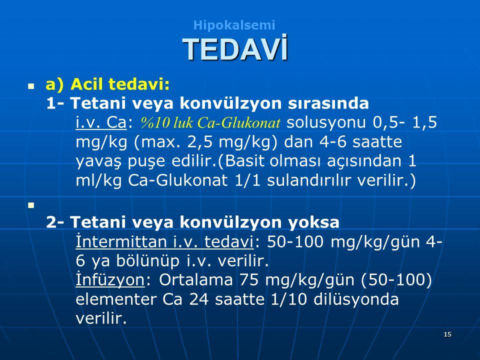 15 a) Acil tedavi: 1- Tetani veya konvülzyon sırasında i.v. Ca: %10 luk Ca-Glukonat solusyonu 0,5-1,5 mg/kg (max. 2,5 mg/kg) dan 4-6 saatte yavaş puşe
