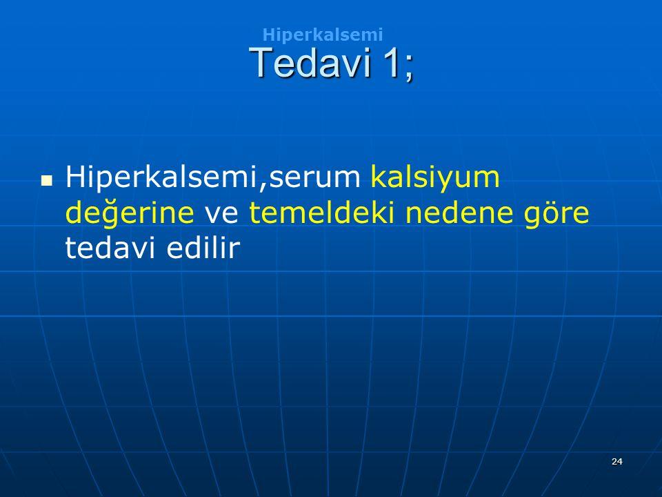 24 Tedavi 1; Hiperkalsemi,serum kalsiyum değerine ve temeldeki nedene göre tedavi edilir Hiperkalsemi