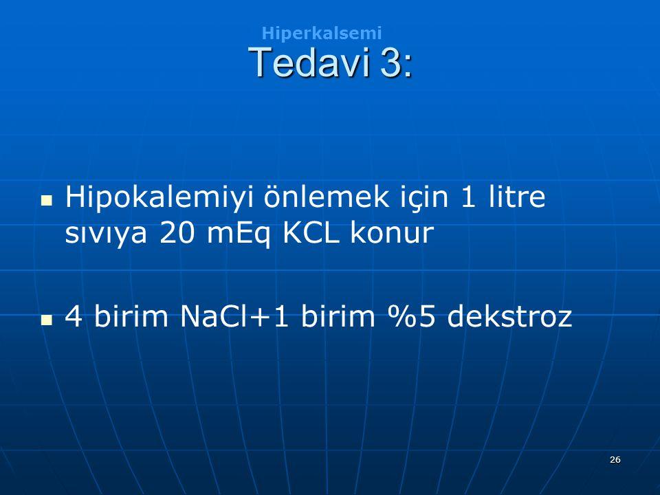 26 Tedavi 3: Hipokalemiyi önlemek için 1 litre sıvıya 20 mEq KCL konur 4 birim NaCl+1 birim %5 dekstroz Hiperkalsemi