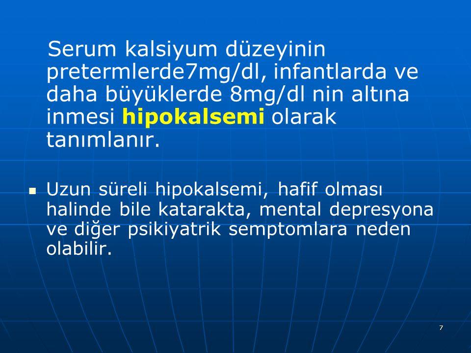 7 Serum kalsiyum düzeyinin pretermlerde7mg/dl, infantlarda ve daha büyüklerde 8mg/dl nin altına inmesi hipokalsemi olarak tanımlanır. Uzun süreli hipo