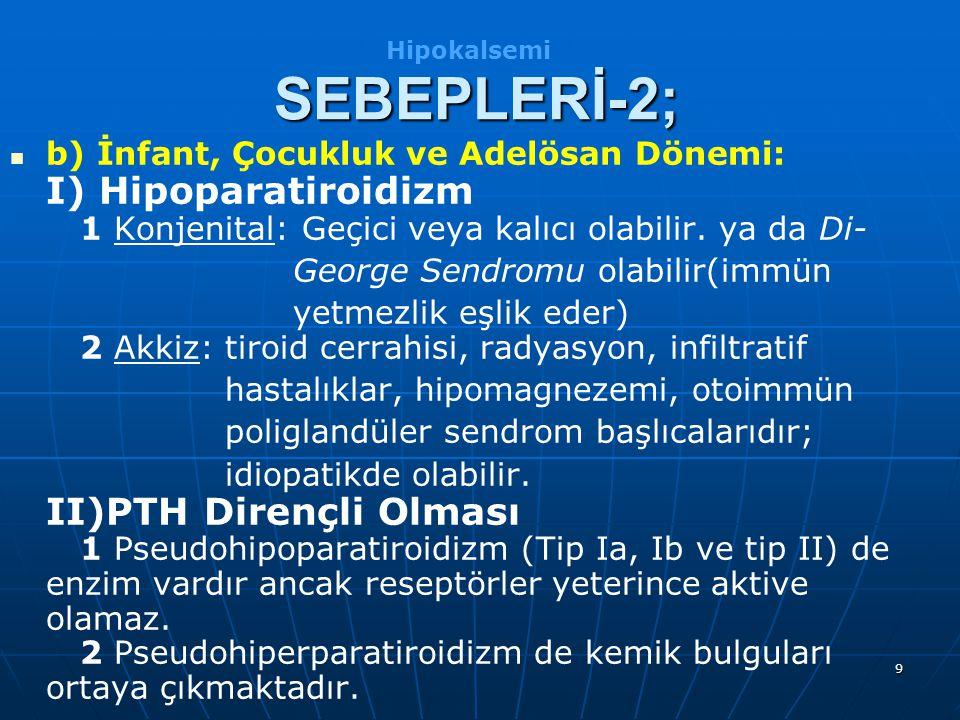 9 b) İnfant, Çocukluk ve Adelösan Dönemi: I) Hipoparatiroidizm 1 Konjenital: Geçici veya kalıcı olabilir. ya da Di- George Sendromu olabilir(immün yet