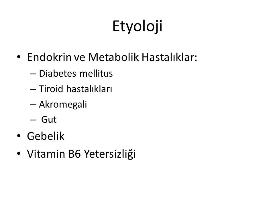 Etyoloji Endokrin ve Metabolik Hastalıklar: – Diabetes mellitus – Tiroid hastalıkları – Akromegali – Gut Gebelik Vitamin B6 Yetersizliği