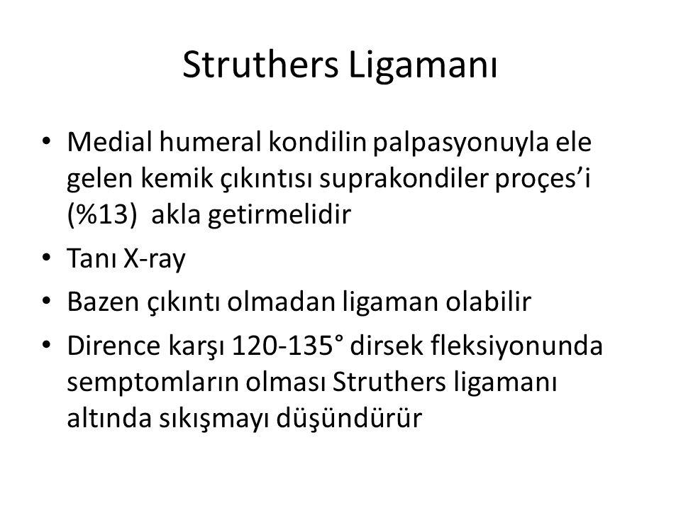Struthers Ligamanı Medial humeral kondilin palpasyonuyla ele gelen kemik çıkıntısı suprakondiler proçes'i (%13) akla getirmelidir Tanı X-ray Bazen çıkıntı olmadan ligaman olabilir Dirence karşı 120-135° dirsek fleksiyonunda semptomların olması Struthers ligamanı altında sıkışmayı düşündürür