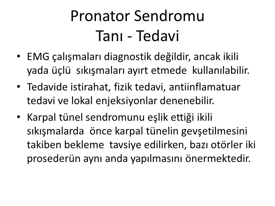 Pronator Sendromu Tanı - Tedavi EMG çalışmaları diagnostik değildir, ancak ikili yada üçlü sıkışmaları ayırt etmede kullanılabilir. Tedavide istirahat