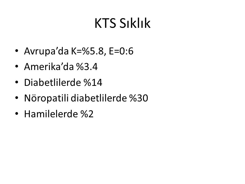KTS Sıklık Avrupa'da K=%5.8, E=0:6 Amerika'da %3.4 Diabetlilerde %14 Nöropatili diabetlilerde %30 Hamilelerde %2