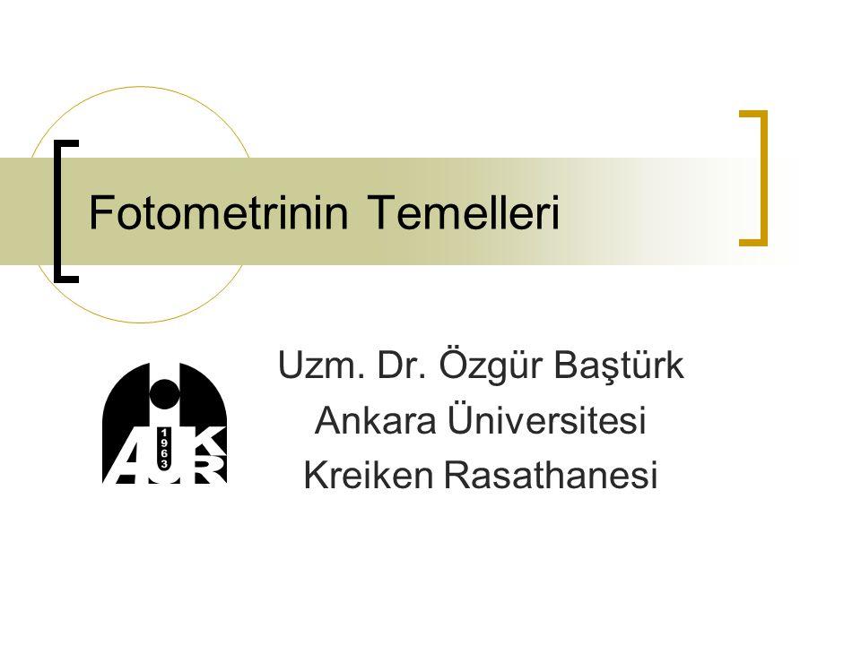 Fotometrinin Temelleri Uzm. Dr. Özgür Baştürk Ankara Üniversitesi Kreiken Rasathanesi