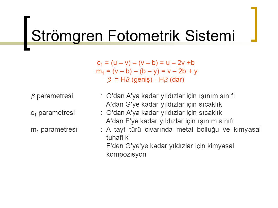 Strömgren Fotometrik Sistemi c 1 = (u – v) – (v – b) = u – 2v +b m 1 = (v – b) – (b – y) = v – 2b + y  = H  (geniş) - H  (dar)  parametresi: O'dan