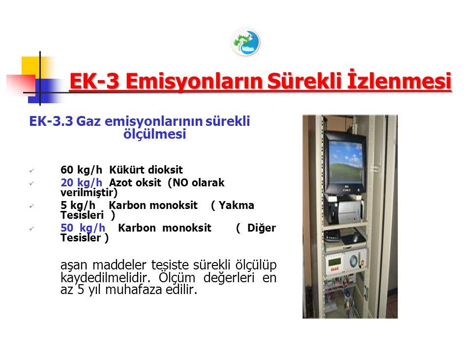 EK-3 Emisyonların Sürekli İzlenmesi EK-3.3 Gaz emisyonlarının sürekli ölçülmesi 60 kg/h Kükürt dioksit 20 kg/h Azot oksit (NO olarak verilmiştir) 5 kg/h Karbon monoksit ( Yakma Tesisleri ) 50 kg/h Karbon monoksit ( Diğer Tesisler ) aşan maddeler tesiste sürekli ölçülüp kaydedilmelidir.