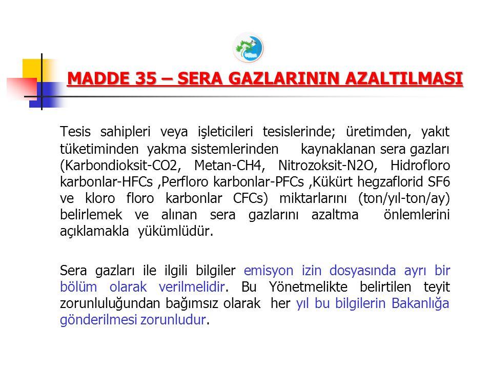 MADDE 35 – SERA GAZLARININ AZALTILMASI Tesis sahipleri veya işleticileri tesislerinde; üretimden, yakıt tüketiminden yakma sistemlerinden kaynaklanan sera gazları (Karbondioksit-CO2, Metan-CH4, Nitrozoksit-N2O, Hidrofloro karbonlar-HFCs,Perfloro karbonlar-PFCs,Kükürt hegzaflorid SF6 ve kloro floro karbonlar CFCs) miktarlarını (ton/yıl-ton/ay) belirlemek ve alınan sera gazlarını azaltma önlemlerini açıklamakla yükümlüdür.