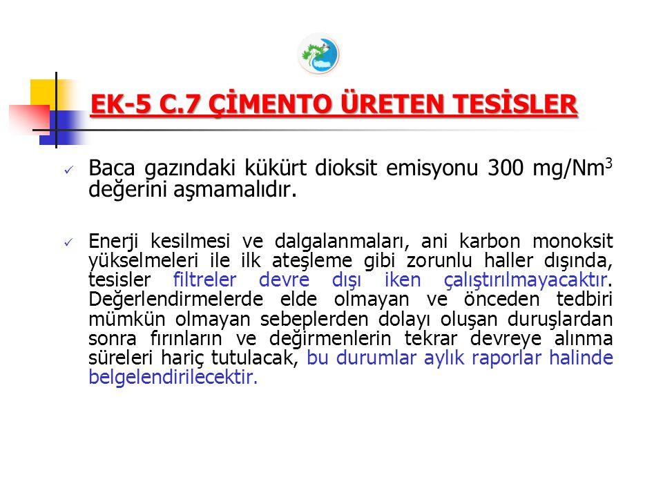 EK-5 C.7 ÇİMENTO ÜRETEN TESİSLER Kullanılan yakıt, hammadde, katkı maddeleri ve üretimden dolayı atık gazlarda; Toz Emisyonunda Özel Maddeler (CaO,MgO, nikel ve bileşikleri, vanadyum ve bileşikleri, krom ve bileşikleri), Kanser Yapıcı Maddeler (nikel ve bileşikleri, krom VI bileşikleri) bulunuyorsa, EK-1'de bu maddeler için belirtilen sınır değerler aşılmamalıdır.