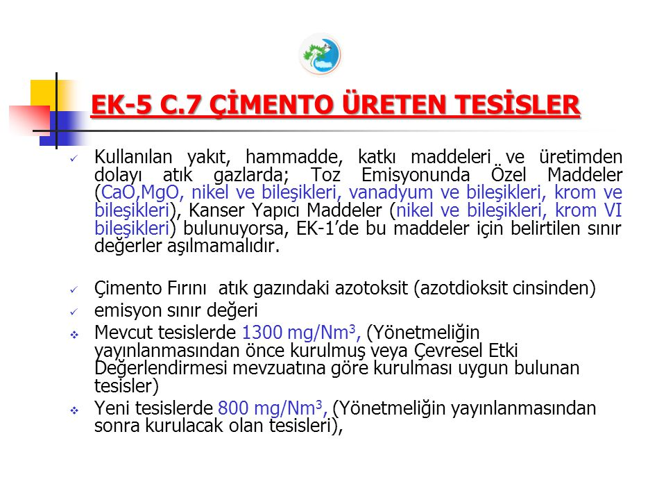 EK-5 C.7 ÇİMENTO ÜRETEN TESİSLER Emisyon izni almış çimento fabrikalarında ek yakıt olarak atıkların yakılması veya kullanılması halinde, Bakanlığımız tarafından Lisans İzni verilen çimento fabrikaları için, Madde 13 çerçevesinde değerlendirme yapılır.