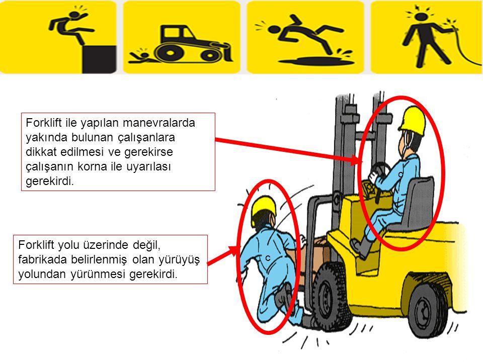 c Forklift yolu üzerinde değil, fabrikada belirlenmiş olan yürüyüş yolundan yürünmesi gerekirdi. Forklift ile yapılan manevralarda yakında bulunan çal