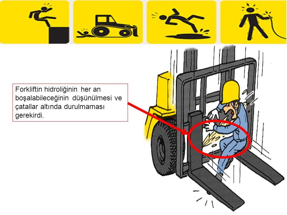 Forkliftin hidroliğinin her an boşalabileceğinin düşünülmesi ve çatallar altında durulmaması gerekirdi.