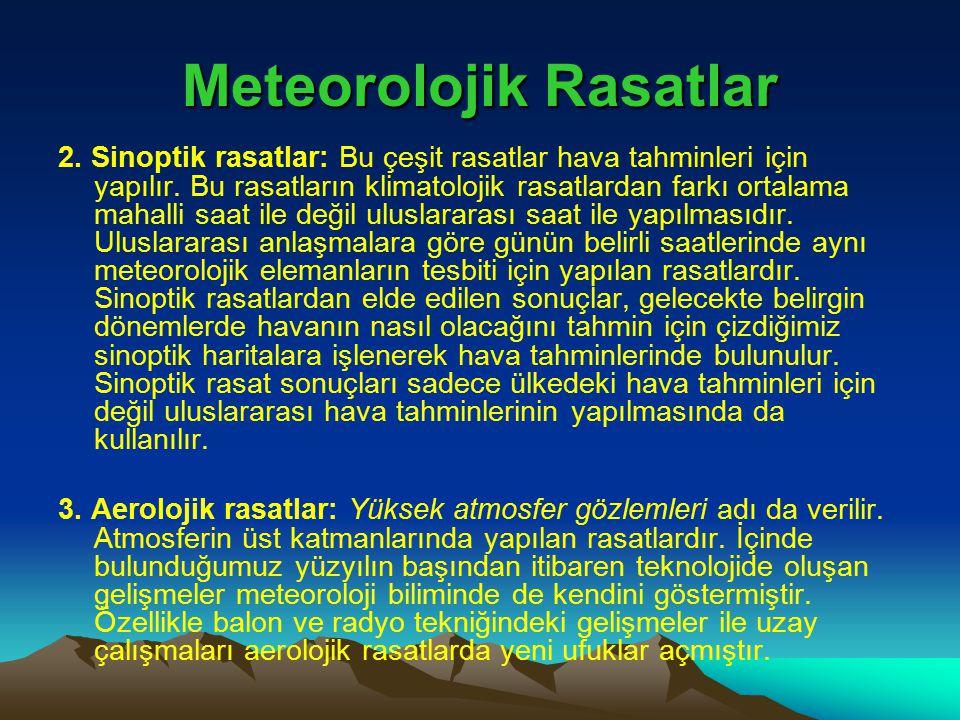 Meteorolojik Rasatlar 2. Sinoptik rasatlar: Bu çeşit rasatlar hava tahminleri için yapılır. Bu rasatların klimatolojik rasatlardan farkı ortalama maha