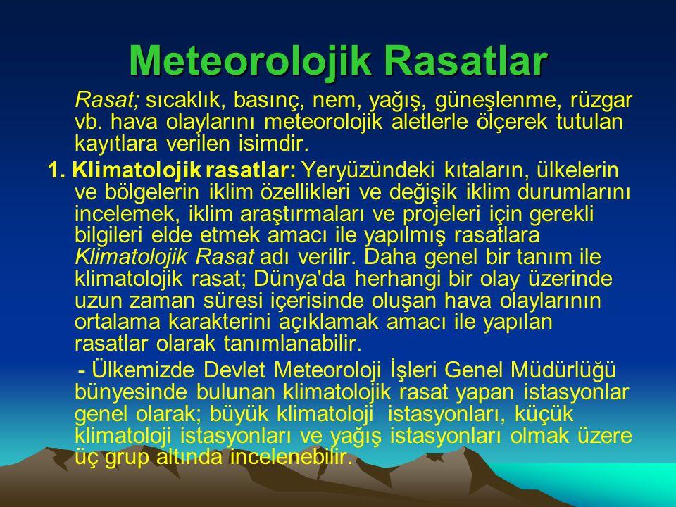 Meteorolojik Rasatlar Rasat; sıcaklık, basınç, nem, yağış, güneşlenme, rüzgar vb. hava olaylarını meteorolojik aletlerle ölçerek tutulan kayıtlara ver