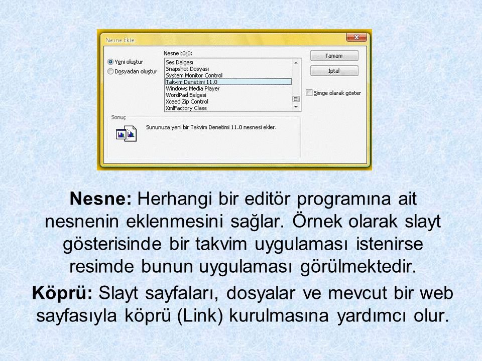 Nesne: Herhangi bir editör programına ait nesnenin eklenmesini sağlar. Örnek olarak slayt gösterisinde bir takvim uygulaması istenirse resimde bunun u