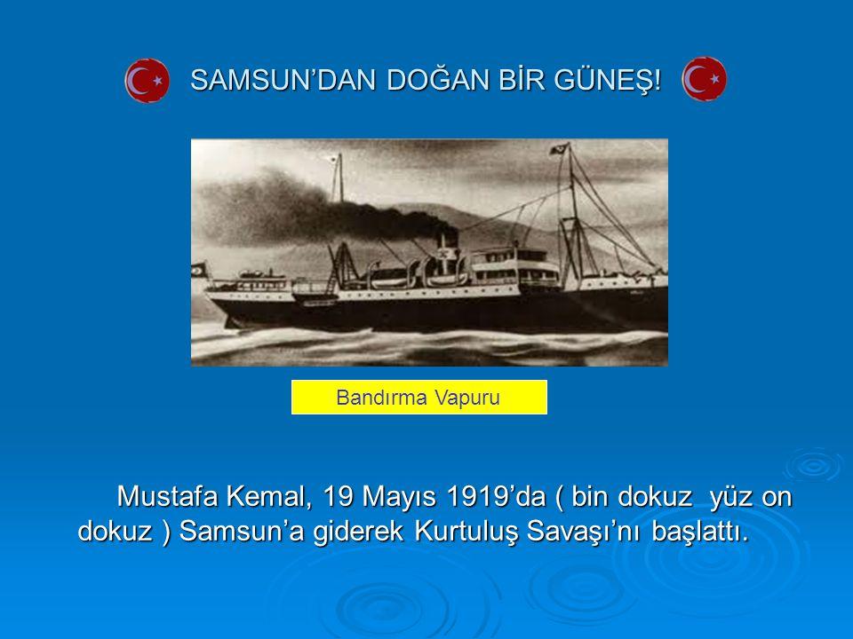 SAMSUN'DAN DOĞAN BİR GÜNEŞ! Mustafa Kemal, 19 Mayıs 1919'da ( bin dokuz yüz on dokuz ) Samsun'a giderek Kurtuluş Savaşı'nı başlattı. Mustafa Kemal, 19