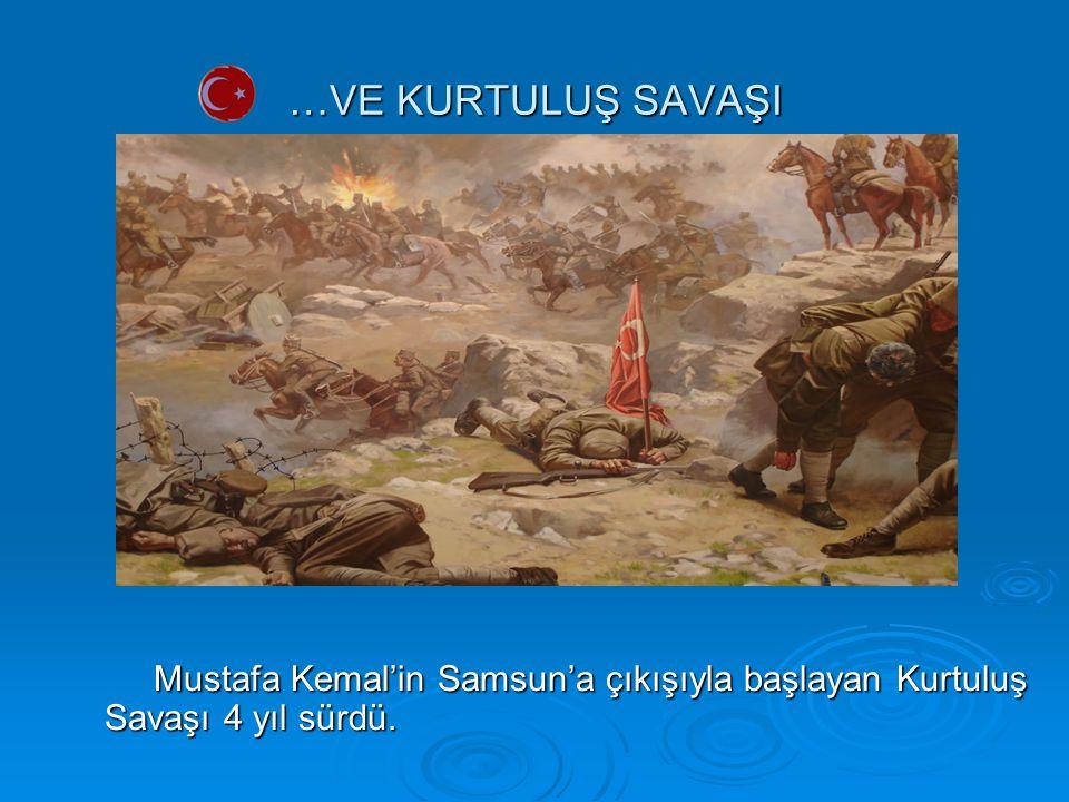 …VE KURTULUŞ SAVAŞI Mustafa Kemal'in Samsun'a çıkışıyla başlayan Kurtuluş Savaşı 4 yıl sürdü. Mustafa Kemal'in Samsun'a çıkışıyla başlayan Kurtuluş Sa