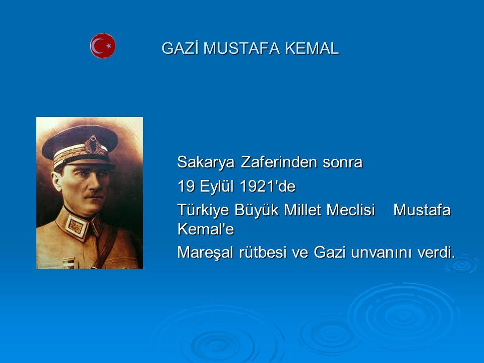 GAZİ MUSTAFA KEMAL Sakarya Zaferinden sonra Sakarya Zaferinden sonra 19 Eylül 1921 de 19 Eylül 1921 de Türkiye Büyük Millet Meclisi Mustafa Kemal e Türkiye Büyük Millet Meclisi Mustafa Kemal e Mareşal rütbesi ve Gazi unvanını verdi.