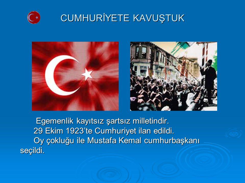 CUMHURİYETE KAVUŞTUK Egemenlik kayıtsız şartsız milletindir. Egemenlik kayıtsız şartsız milletindir. 29 Ekim 1923'te Cumhuriyet ilan edildi. 29 Ekim 1