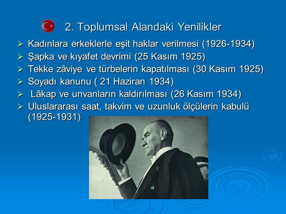 2. Toplumsal Alandaki Yenilikler  Kadınlara erkeklerle eşit haklar verilmesi (1926-1934)  Şapka ve kıyafet devrimi (25 Kasım 1925)  Tekke zâviye ve