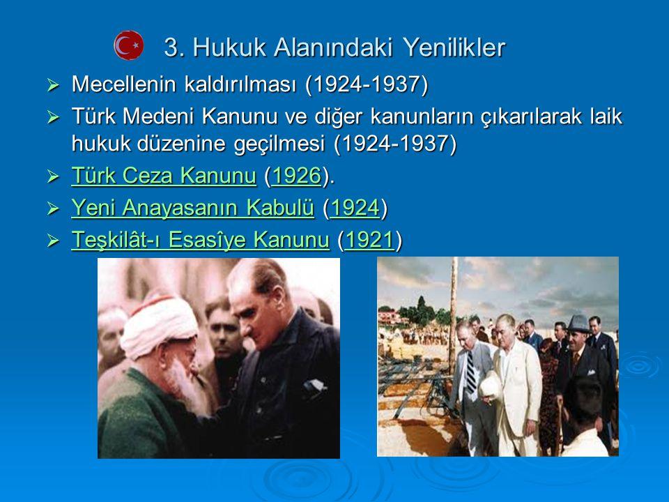 3. Hukuk Alanındaki Yenilikler  Mecellenin kaldırılması (1924-1937)  Türk Medeni Kanunu ve diğer kanunların çıkarılarak laik hukuk düzenine geçilmes