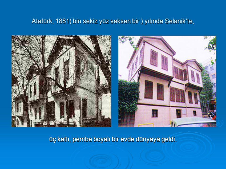 Atatürk, 1881( bin sekiz yüz seksen bir ) yılında Selanik'te, üç katlı, pembe boyalı bir evde dünyaya geldi.