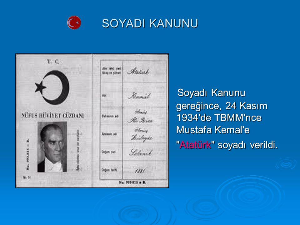 SOYADI KANUNU Soyadı Kanunu gereğince, 24 Kasım 1934 de TBMM nce Mustafa Kemal e Atatürk soyadı verildi.