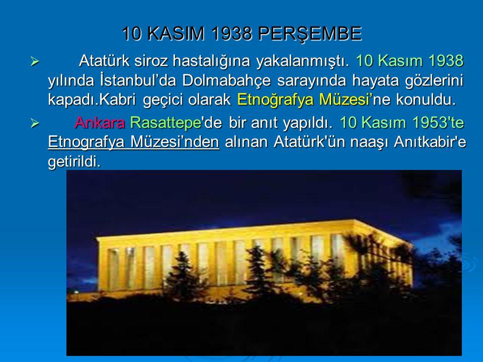 10 KASIM 1938 PERŞEMBE  Atatürk siroz hastalığına yakalanmıştı. 10 Kasım 1938 yılında İstanbul'da Dolmabahçe sarayında hayata gözlerini kapadı.Kabri