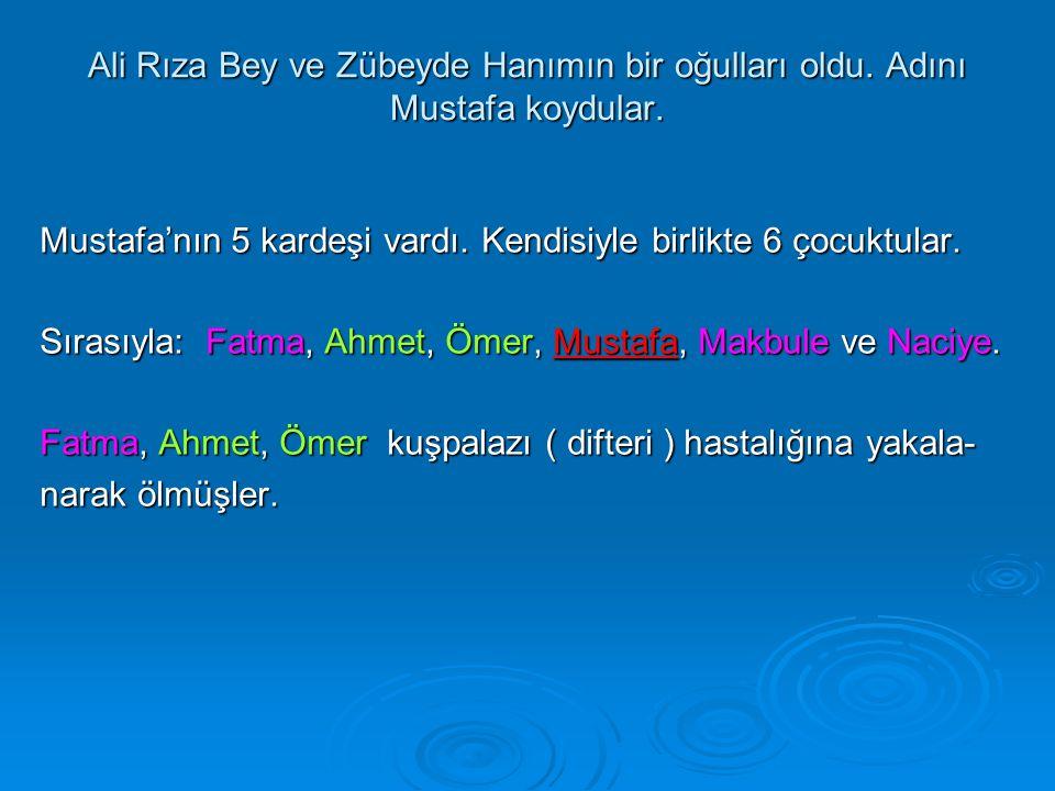 Ali Rıza Bey ve Zübeyde Hanımın bir oğulları oldu. Adını Mustafa koydular. Mustafa'nın 5 kardeşi vardı. Kendisiyle birlikte 6 çocuktular. Sırasıyla: F