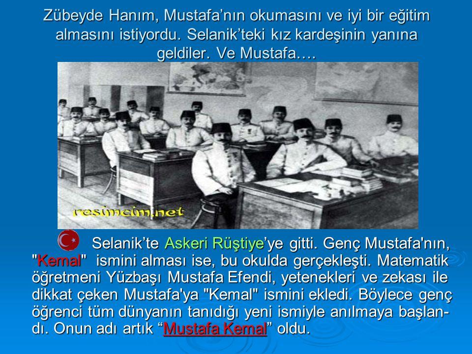 Zübeyde Hanım, Mustafa'nın okumasını ve iyi bir eğitim almasını istiyordu. Selanik'teki kız kardeşinin yanına geldiler. Ve Mustafa…. Selanik'te Askeri